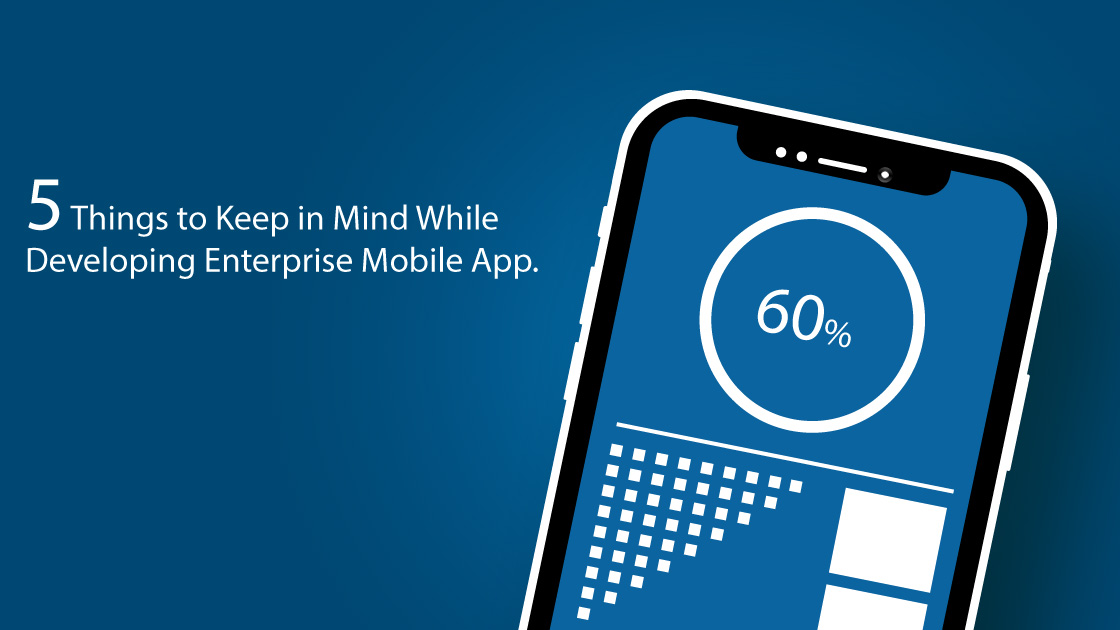 things to keep in mind while developing enterprise mobile apps.